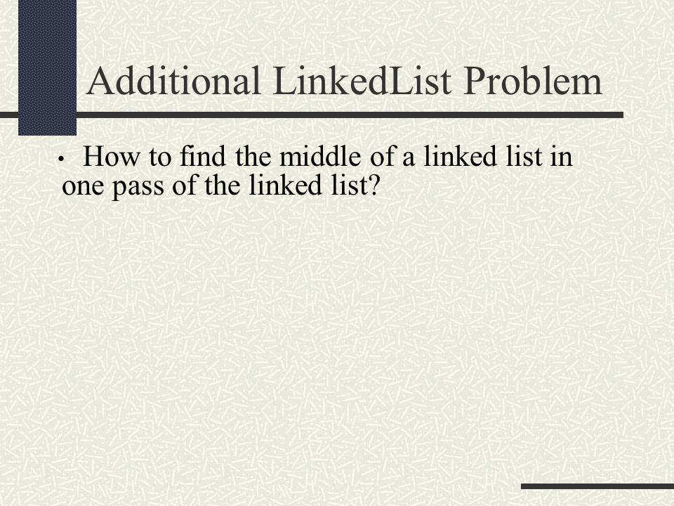 Additional LinkedList Problem How to find the middle of a linked list in one pass of the linked list