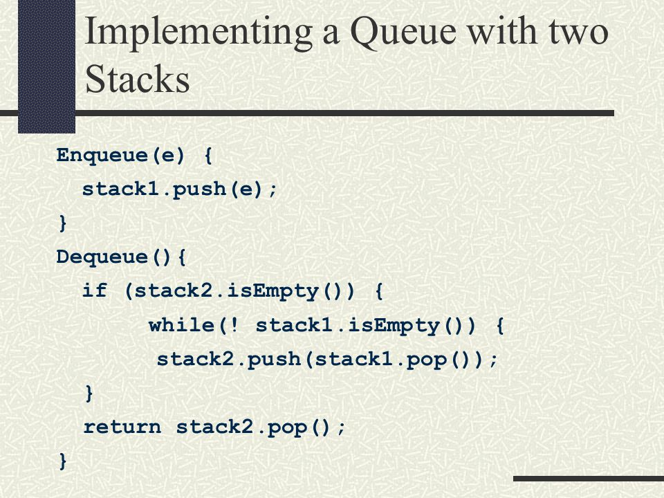 Implementing a Queue with two Stacks Enqueue(e) { stack1.push(e); } Dequeue(){ if (stack2.isEmpty()) { while(.