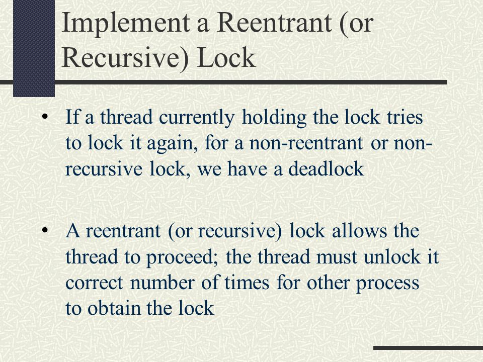 Implement a Reentrant (or Recursive) Lock If a thread currently holding the lock tries to lock it again, for a non-reentrant or non- recursive lock, we have a deadlock A reentrant (or recursive) lock allows the thread to proceed; the thread must unlock it correct number of times for other process to obtain the lock