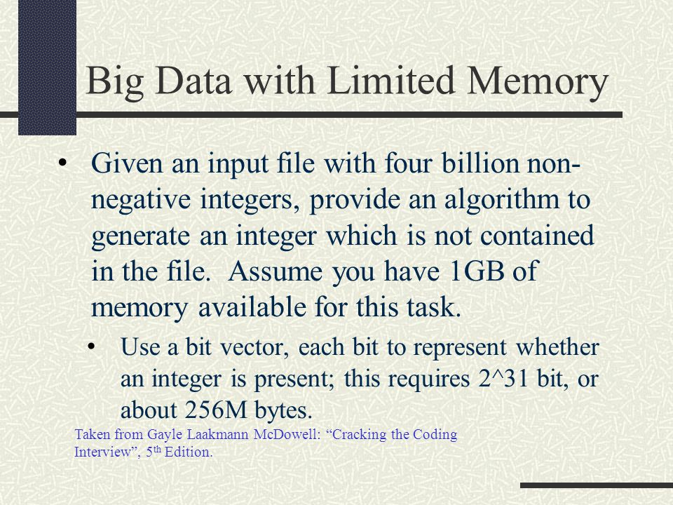 Big Data with Limited Memory Given an input file with four billion non- negative integers, provide an algorithm to generate an integer which is not contained in the file.