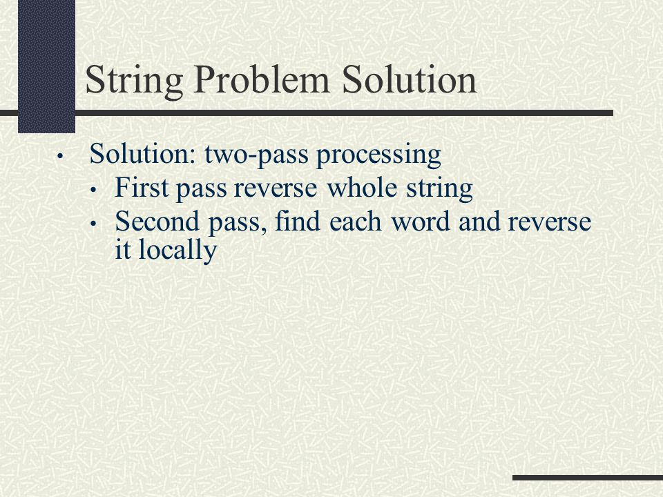 String Problem Solution Solution: two-pass processing First pass reverse whole string Second pass, find each word and reverse it locally