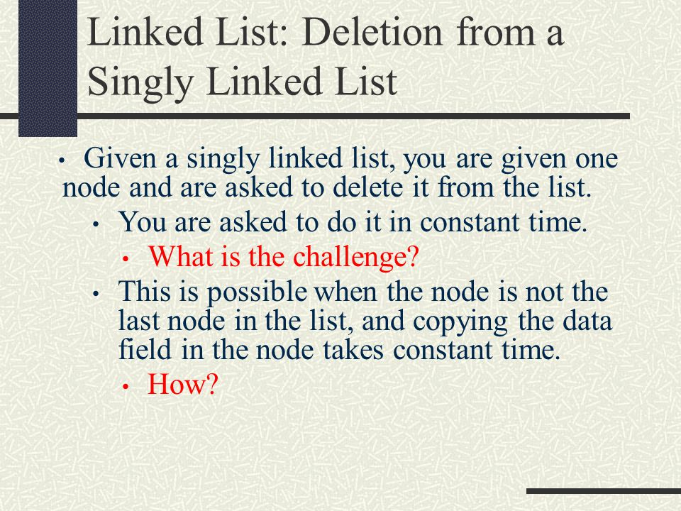 Linked List: Deletion from a Singly Linked List Given a singly linked list, you are given one node and are asked to delete it from the list.