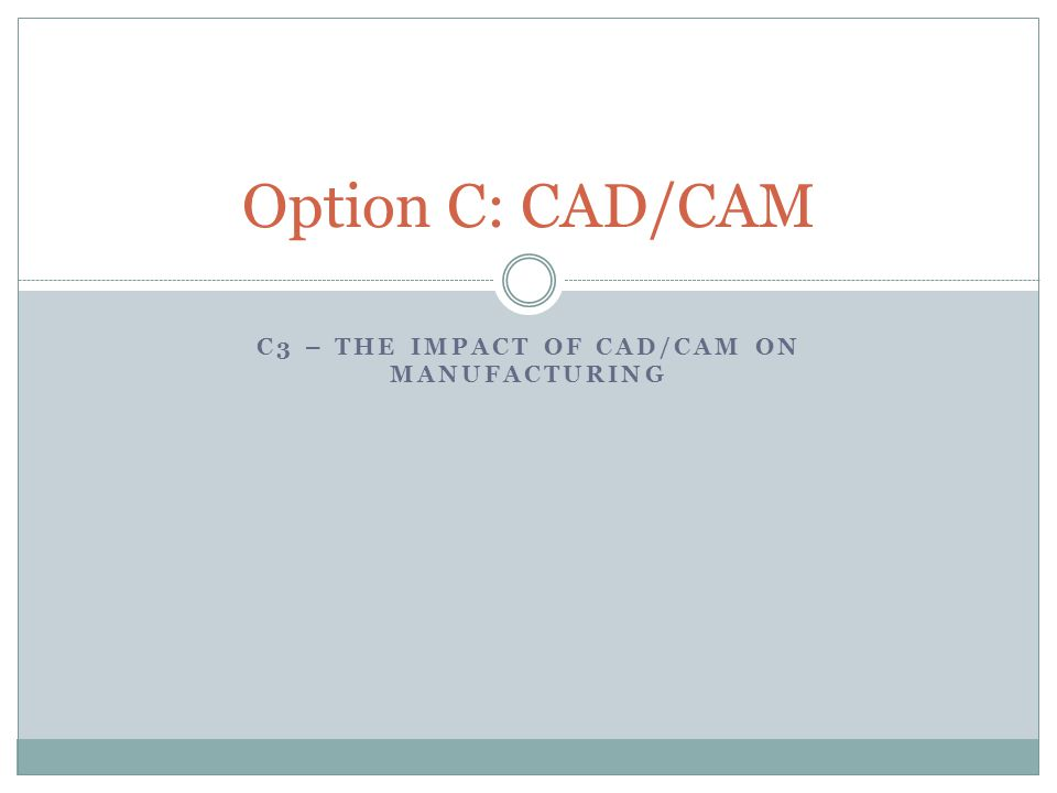 C3 – THE IMPACT OF CAD/CAM ON MANUFACTURING Option C: CAD/CAM