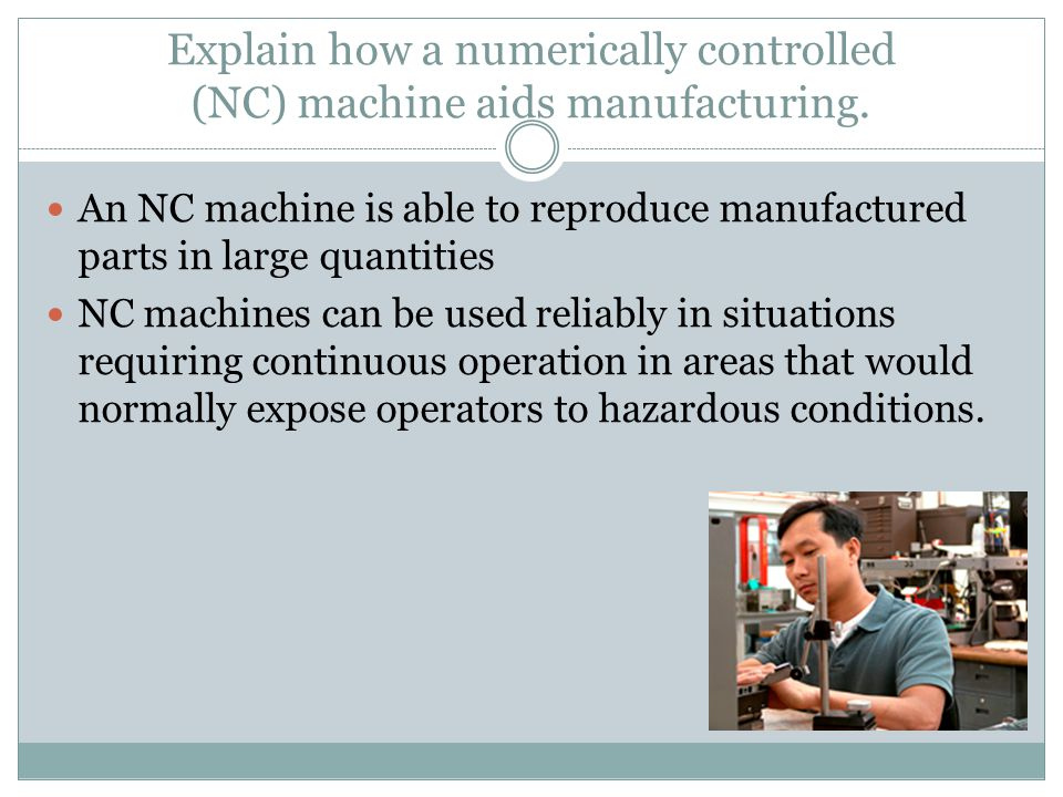 Explain how a numerically controlled (NC) machine aids manufacturing.