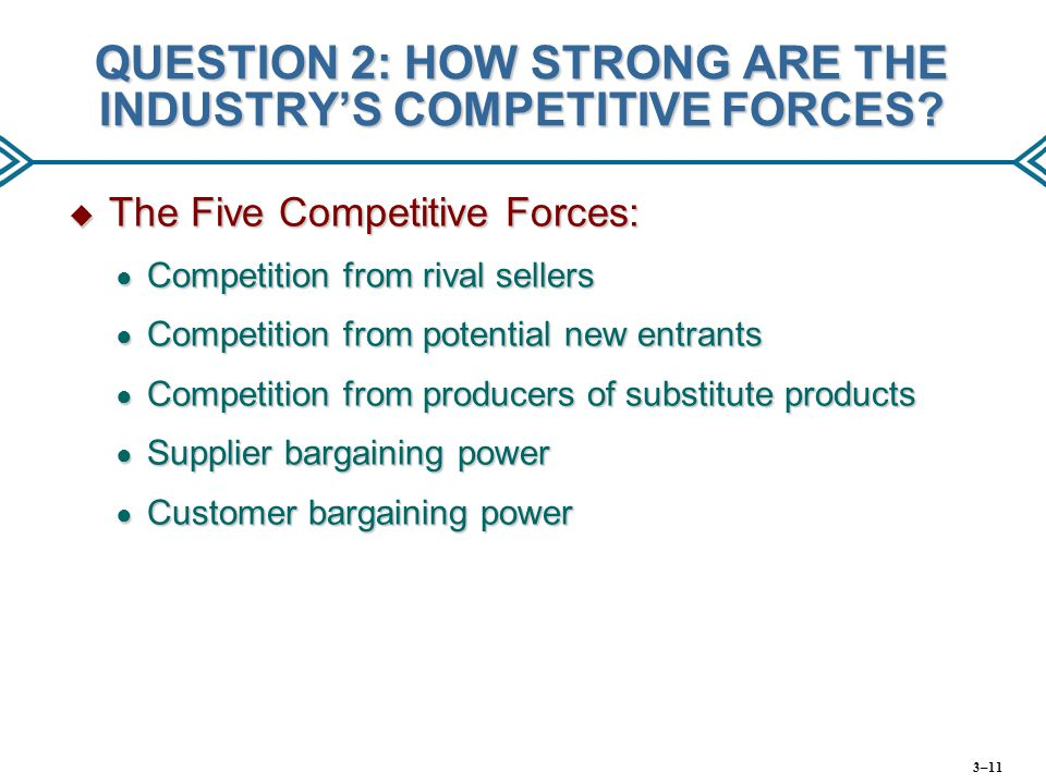 QUESTION 2: HOW STRONG ARE THE INDUSTRY'S COMPETITIVE FORCES?  The Five Competitive Forces: ● Competition from rival sellers ● Competition from poten