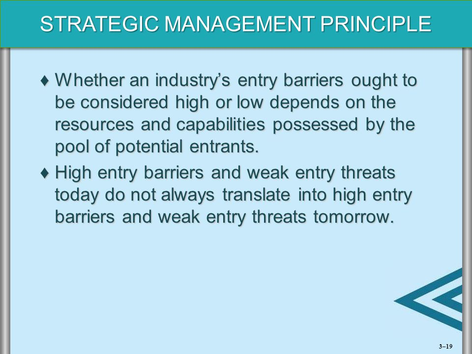 STRATEGIC MANAGEMENT PRINCIPLE ♦Whether an industry's entry barriers ought to be considered high or low depends on the resources and capabilities poss