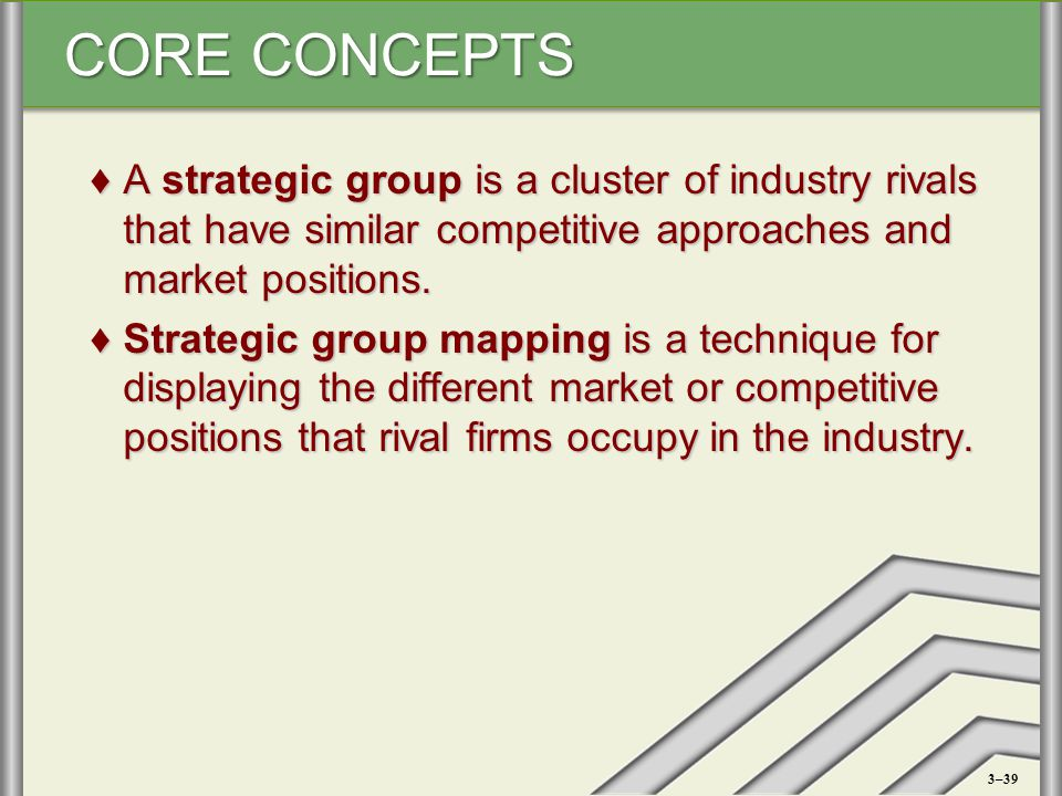 CORE CONCEPTS ♦A strategic group is a cluster of industry rivals that have similar competitive approaches and market positions. ♦Strategic group mappi