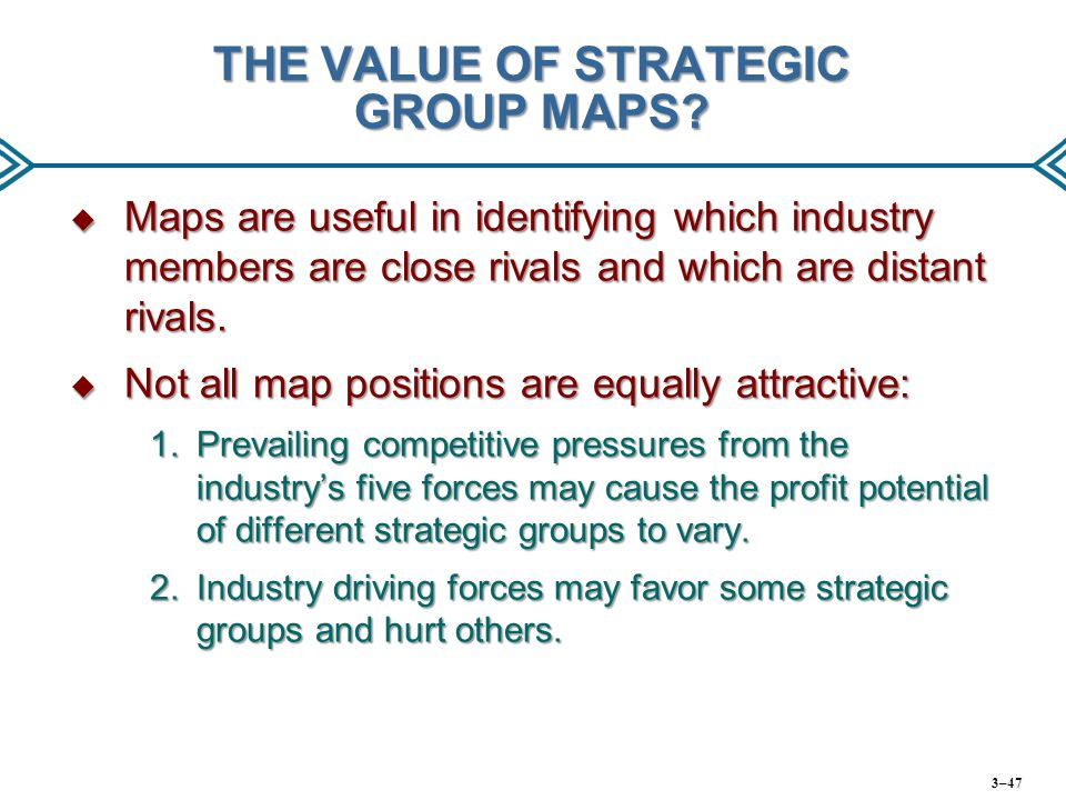 THE VALUE OF STRATEGIC GROUP MAPS?  Maps are useful in identifying which industry members are close rivals and which are distant rivals.  Not all ma