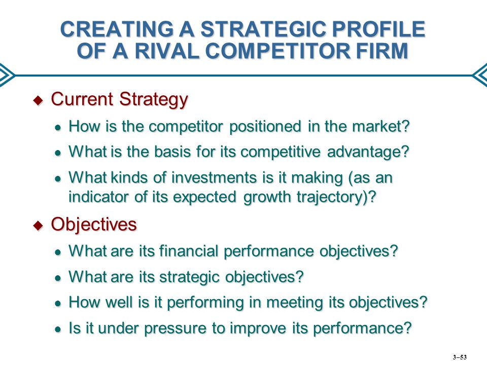 CREATING A STRATEGIC PROFILE OF A RIVAL COMPETITOR FIRM  Current Strategy ● How is the competitor positioned in the market? ● What is the basis for i
