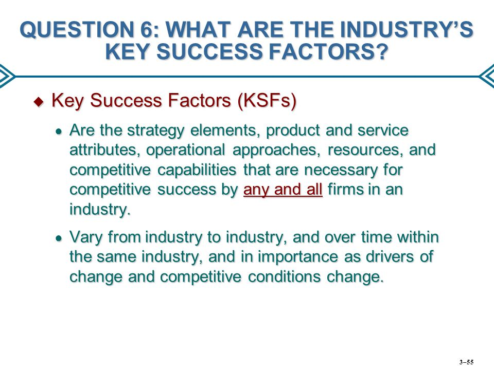 QUESTION 6: WHAT ARE THE INDUSTRY'S KEY SUCCESS FACTORS?  Key Success Factors (KSFs) ● Are the strategy elements, product and service attributes, ope