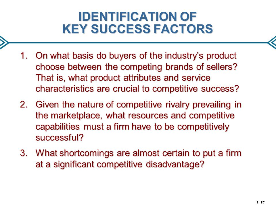 IDENTIFICATION OF KEY SUCCESS FACTORS 1.On what basis do buyers of the industry's product choose between the competing brands of sellers? That is, wha