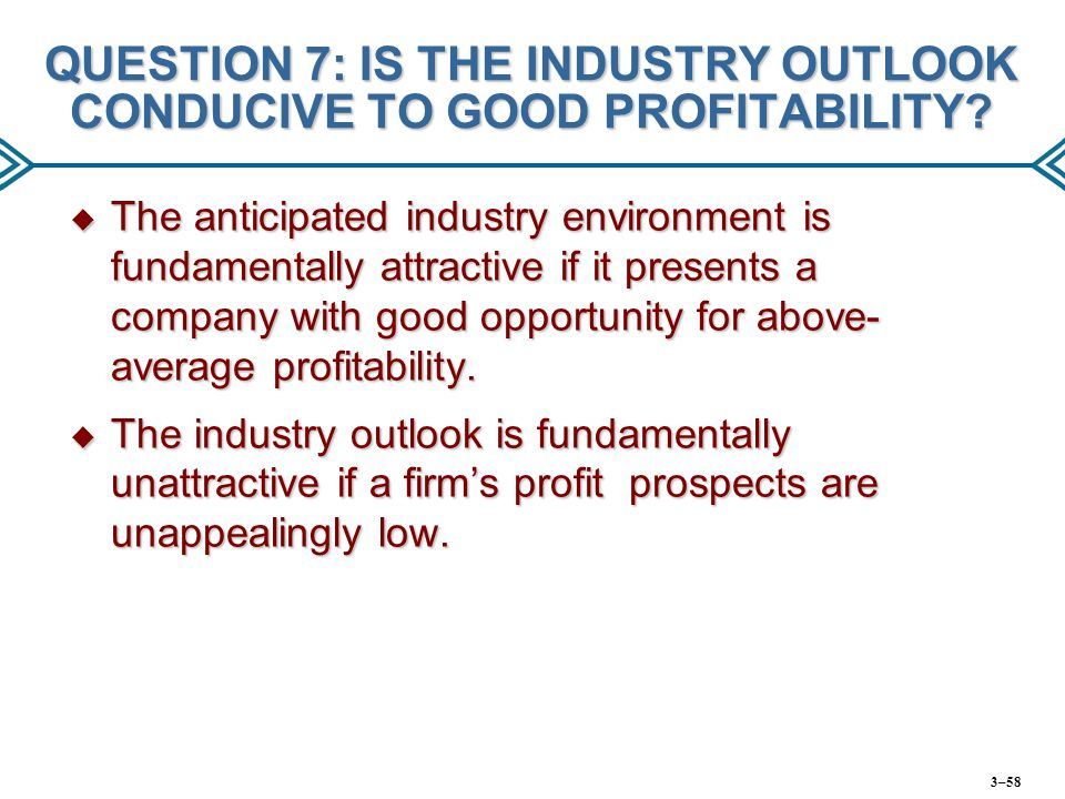 QUESTION 7: IS THE INDUSTRY OUTLOOK CONDUCIVE TO GOOD PROFITABILITY?  The anticipated industry environment is fundamentally attractive if it presents