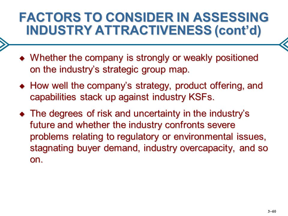 FACTORS TO CONSIDER IN ASSESSING INDUSTRY ATTRACTIVENESS (cont'd)  Whether the company is strongly or weakly positioned on the industry's strategic g