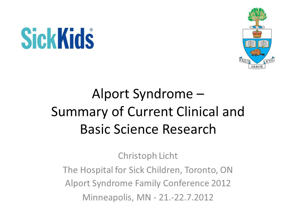 Alport Syndrome – Summary of Current Clinical and Basic Science Research Christoph Licht The Hospital for Sick Children, Toronto, ON Alport Syndrome Family Conference 2012 Minneapolis, MN - 21.-22.7.2012