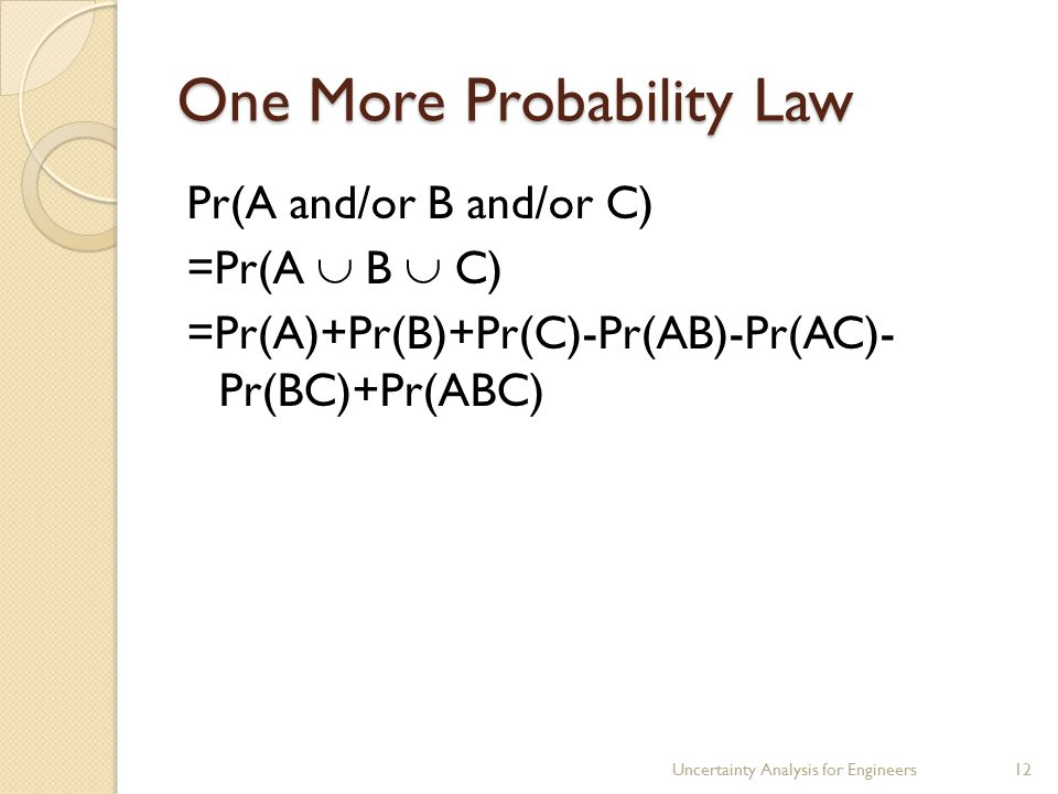 One More Probability Law Pr(A and/or B and/or C) =Pr(A  B  C) =Pr(A)+Pr(B)+Pr(C)-Pr(AB)-Pr(AC)- Pr(BC)+Pr(ABC) Uncertainty Analysis for Engineers12