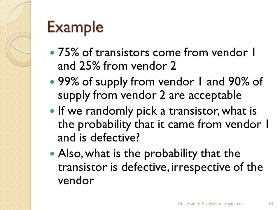 Example 75% of transistors come from vendor 1 and 25% from vendor 2 99% of supply from vendor 1 and 90% of supply from vendor 2 are acceptable If we randomly pick a transistor, what is the probability that it came from vendor 1 and is defective.