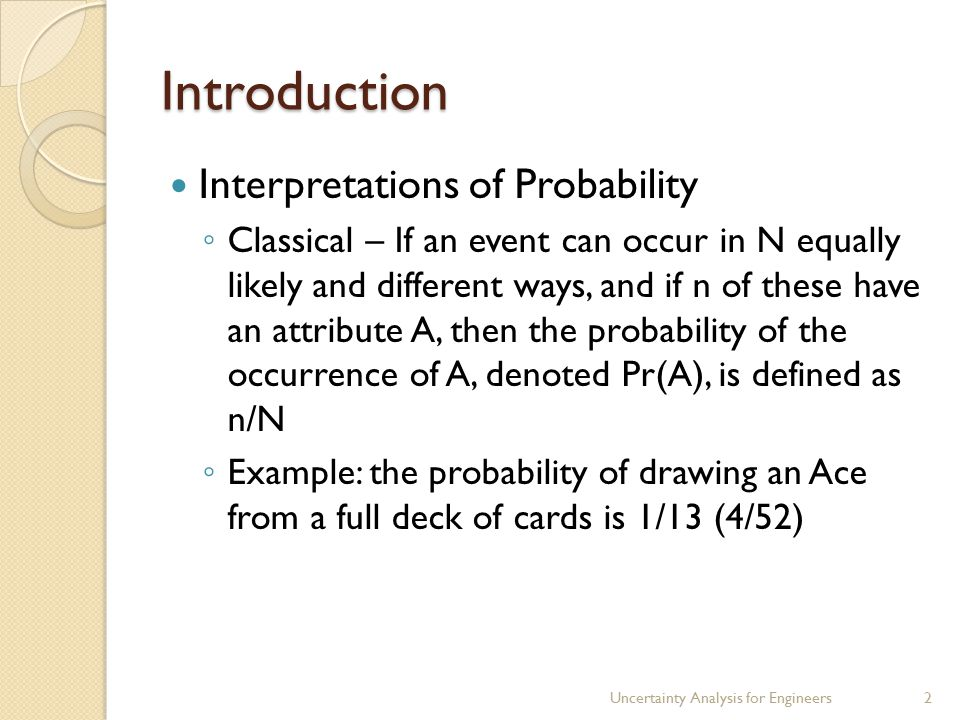 Introduction Interpretations of Probability ◦ Classical – If an event can occur in N equally likely and different ways, and if n of these have an attribute A, then the probability of the occurrence of A, denoted Pr(A), is defined as n/N ◦ Example: the probability of drawing an Ace from a full deck of cards is 1/13 (4/52) Uncertainty Analysis for Engineers2
