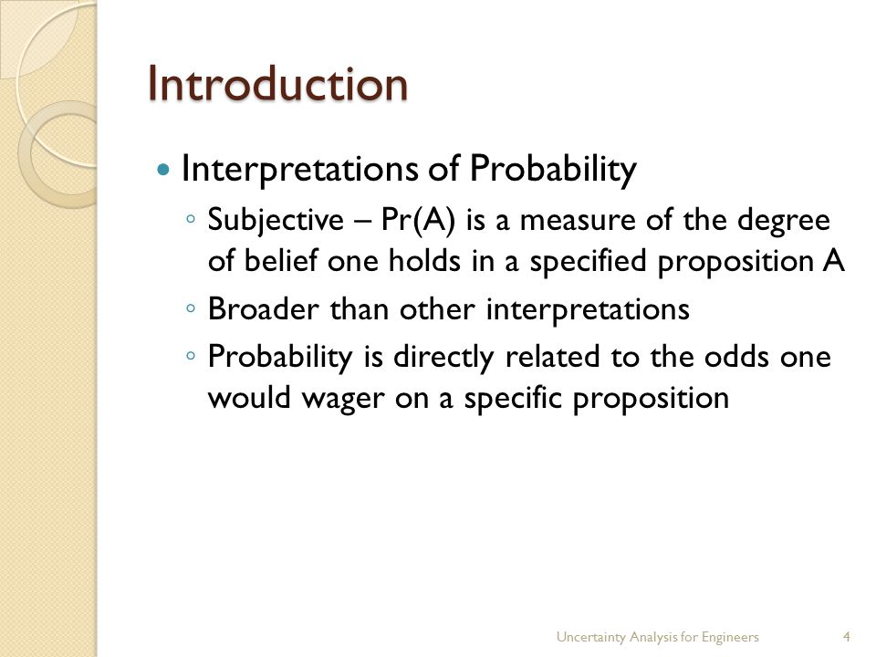 Introduction Interpretations of Probability ◦ Subjective – Pr(A) is a measure of the degree of belief one holds in a specified proposition A ◦ Broader than other interpretations ◦ Probability is directly related to the odds one would wager on a specific proposition Uncertainty Analysis for Engineers4