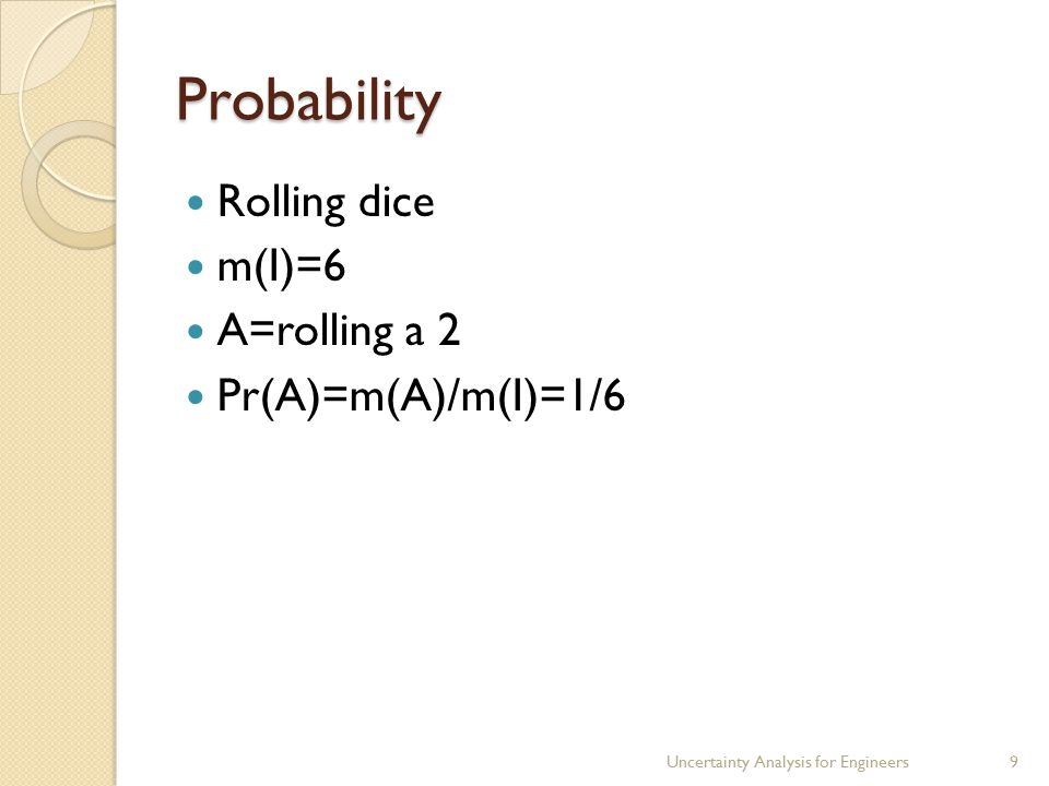 Probability Rolling dice m(I)=6 A=rolling a 2 Pr(A)=m(A)/m(I)=1/6 Uncertainty Analysis for Engineers9