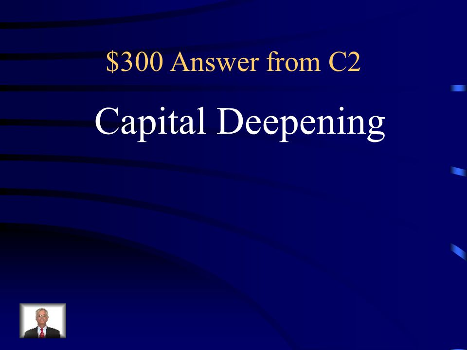 $300 Question from C2 The process of increasing the amount of capital per worker