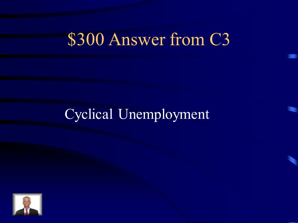 $300 Question from C3 Unemployment caused by a downturn in the economy