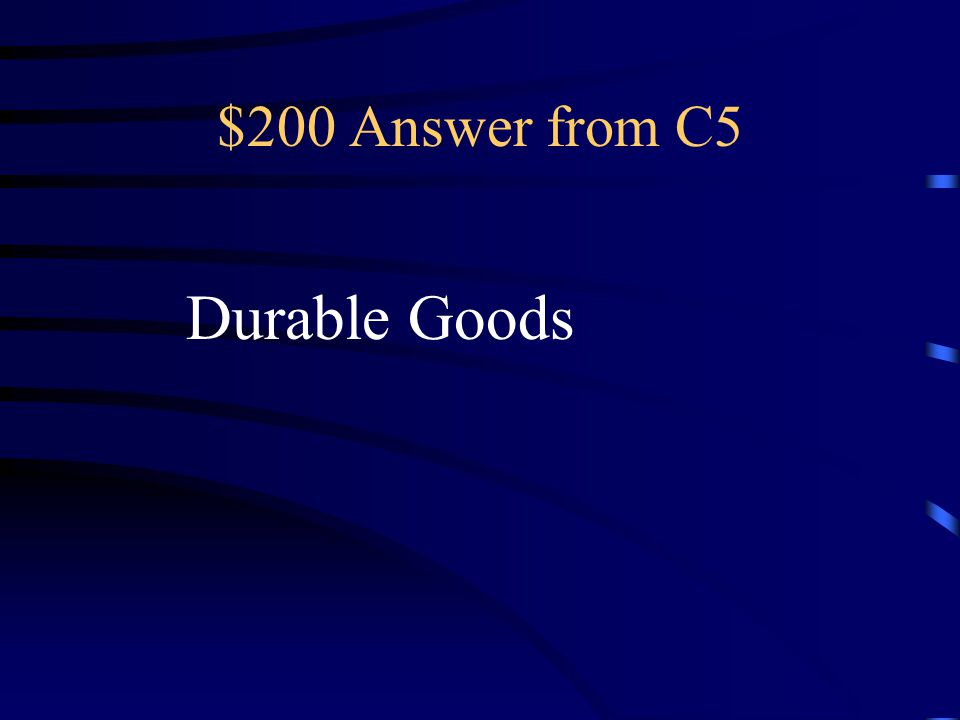 $200 Question from C5 Consumer goods that last for a relatively long period of time