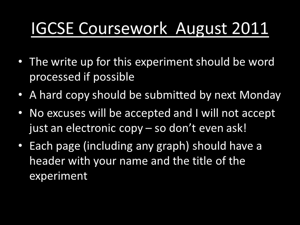 IGCSE Coursework August 2011 The write up for this experiment should be word processed if possible A hard copy should be submitted by next Monday No excuses will be accepted and I will not accept just an electronic copy – so don't even ask.