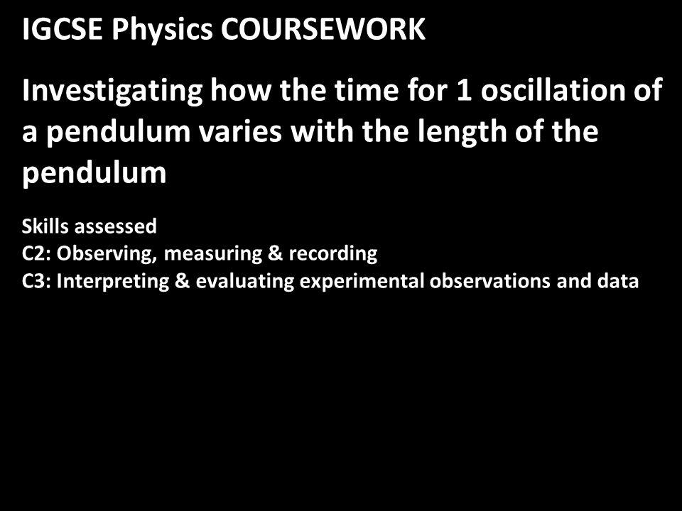 IGCSE Physics COURSEWORK Investigating how the time for 1 oscillation of a pendulum varies with the length of the pendulum Skills assessed C2: Observing, measuring & recording C3: Interpreting & evaluating experimental observations and data