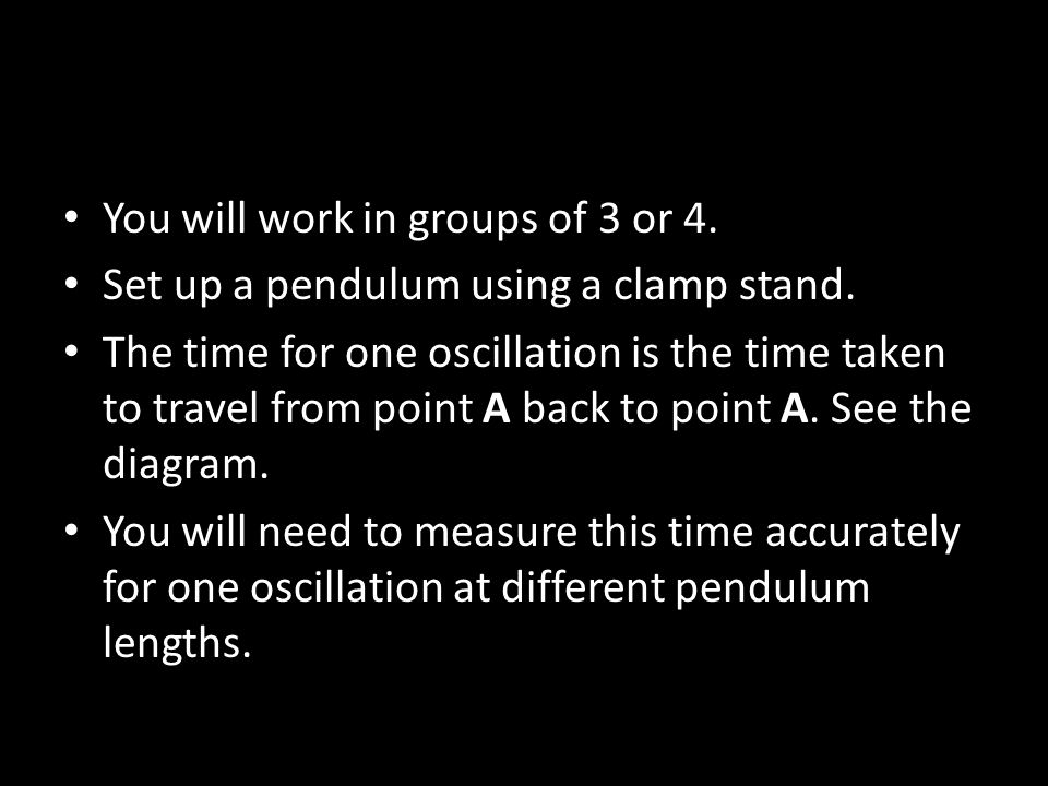 You will work in groups of 3 or 4. Set up a pendulum using a clamp stand.