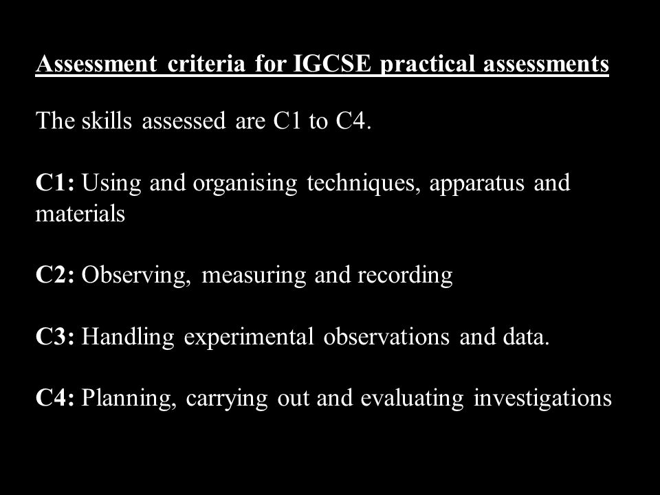 Assessment criteria for IGCSE practical assessments The skills assessed are C1 to C4.
