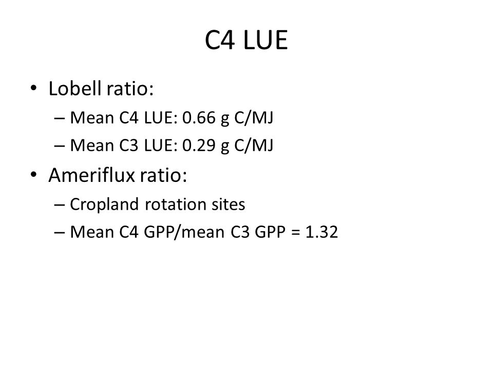 C4 LUE Lobell ratio: – Mean C4 LUE: 0.66 g C/MJ – Mean C3 LUE: 0.29 g C/MJ Ameriflux ratio: – Cropland rotation sites – Mean C4 GPP/mean C3 GPP = 1.32