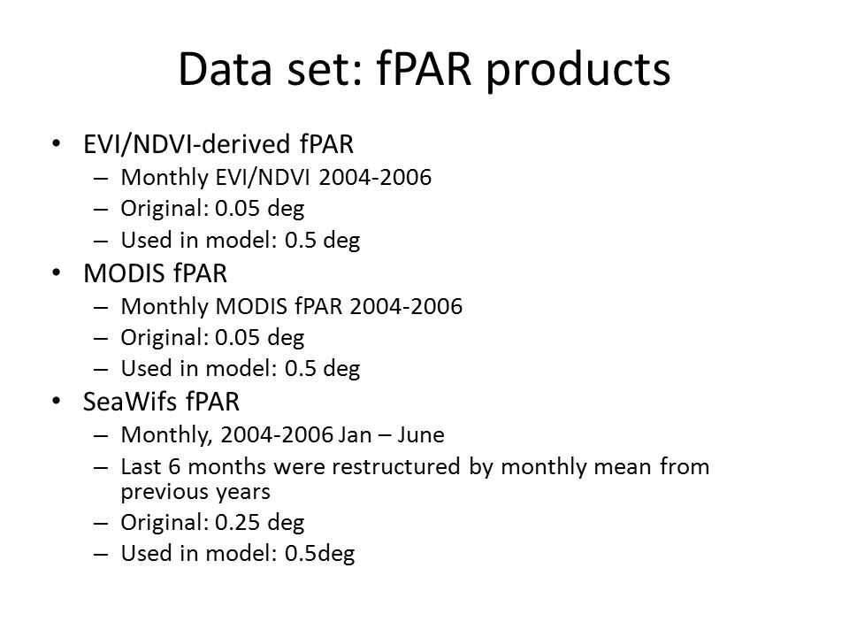Data set: fPAR products EVI/NDVI-derived fPAR – Monthly EVI/NDVI 2004-2006 – Original: 0.05 deg – Used in model: 0.5 deg MODIS fPAR – Monthly MODIS fPAR 2004-2006 – Original: 0.05 deg – Used in model: 0.5 deg SeaWifs fPAR – Monthly, 2004-2006 Jan – June – Last 6 months were restructured by monthly mean from previous years – Original: 0.25 deg – Used in model: 0.5deg