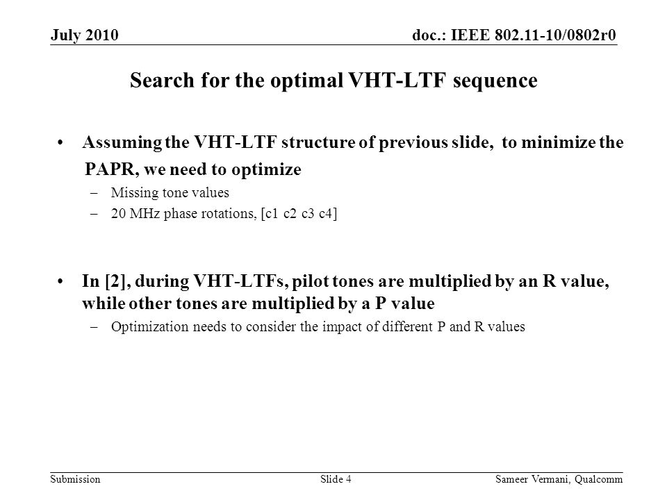 doc.: IEEE /0802r0 Submission Search for the optimal VHT-LTF sequence Assuming the VHT-LTF structure of previous slide, to minimize the PAPR, we need to optimize –Missing tone values –20 MHz phase rotations, [c1 c2 c3 c4] In [2], during VHT-LTFs, pilot tones are multiplied by an R value, while other tones are multiplied by a P value –Optimization needs to consider the impact of different P and R values July 2010 Sameer Vermani, QualcommSlide 4