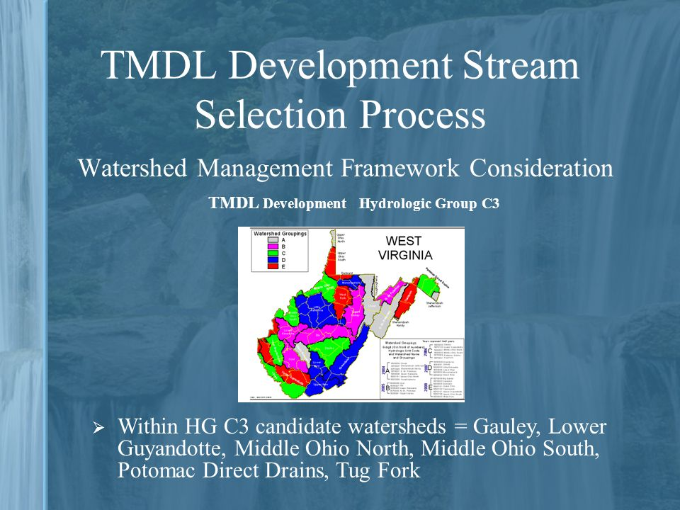 TMDL Development Stream Selection Process Watershed Management Framework Consideration  Within HG C3 candidate watersheds = Gauley, Lower Guyandotte, Middle Ohio North, Middle Ohio South, Potomac Direct Drains, Tug Fork TMDL Development Hydrologic Group C3
