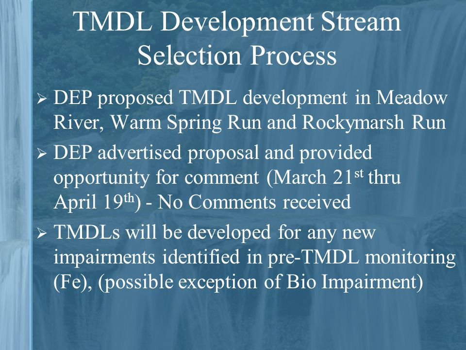 TMDL Development Stream Selection Process  DEP proposed TMDL development in Meadow River, Warm Spring Run and Rockymarsh Run  DEP advertised proposal and provided opportunity for comment (March 21 st thru April 19 th ) - No Comments received  TMDLs will be developed for any new impairments identified in pre-TMDL monitoring (Fe), (possible exception of Bio Impairment)