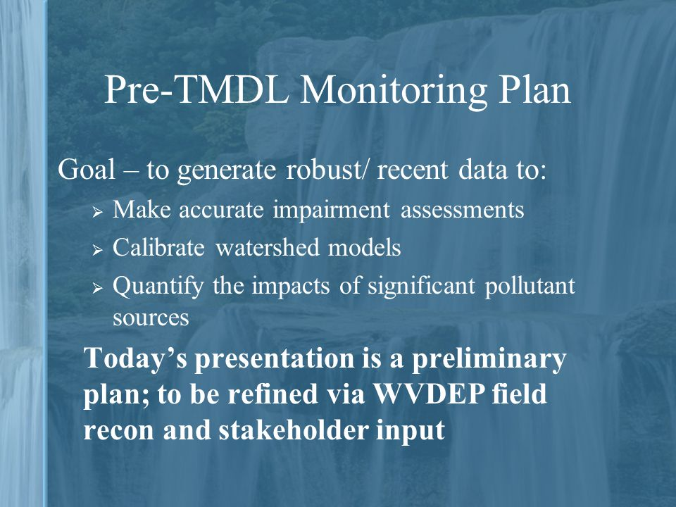 Pre-TMDL Monitoring Plan Goal – to generate robust/ recent data to:  Make accurate impairment assessments  Calibrate watershed models  Quantify the impacts of significant pollutant sources Today's presentation is a preliminary plan; to be refined via WVDEP field recon and stakeholder input
