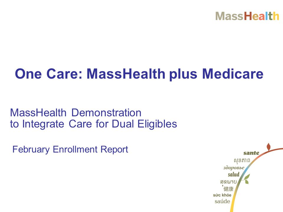 February Enrollment Report MassHealth Demonstration to Integrate Care for Dual Eligibles One Care: MassHealth plus Medicare