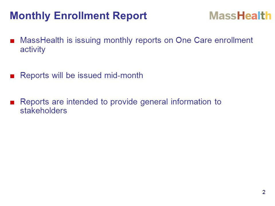 Monthly Enrollment Report 2 ■MassHealth is issuing monthly reports on One Care enrollment activity ■Reports will be issued mid-month ■Reports are inte