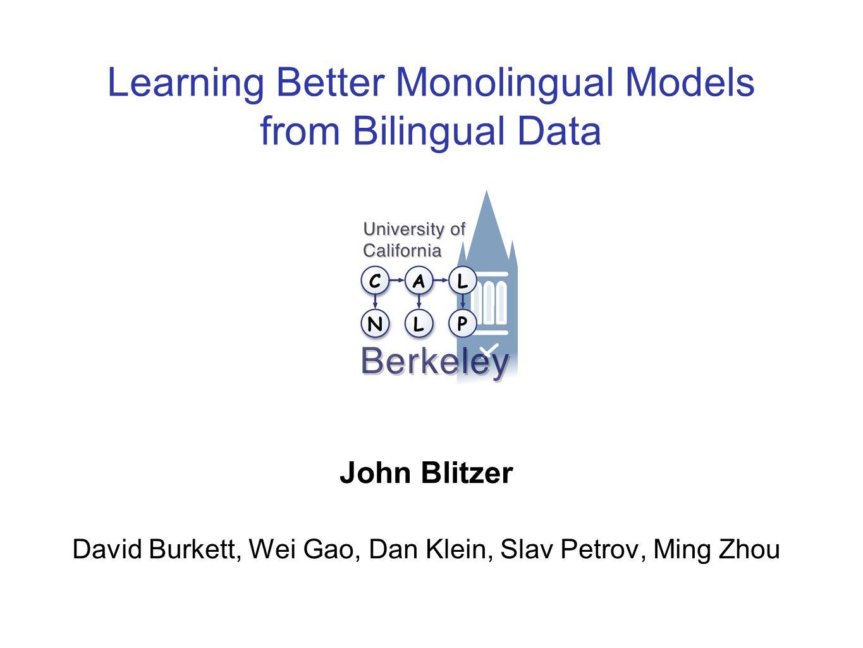 Learning Better Monolingual Models from Bilingual Data John Blitzer David Burkett, Wei Gao, Dan Klein, Slav Petrov, Ming Zhou TexPoint fonts used in EMF.