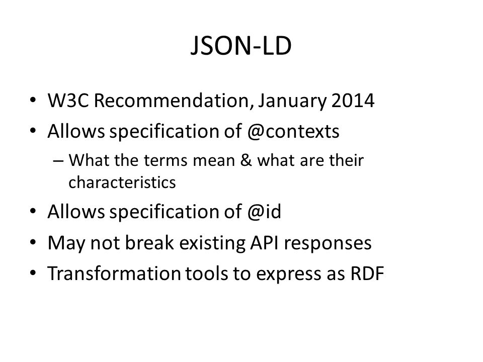 W3C Recommendation, January 2014 Allows specification of @contexts – What the terms mean & what are their characteristics Allows specification of @id May not break existing API responses Transformation tools to express as RDF