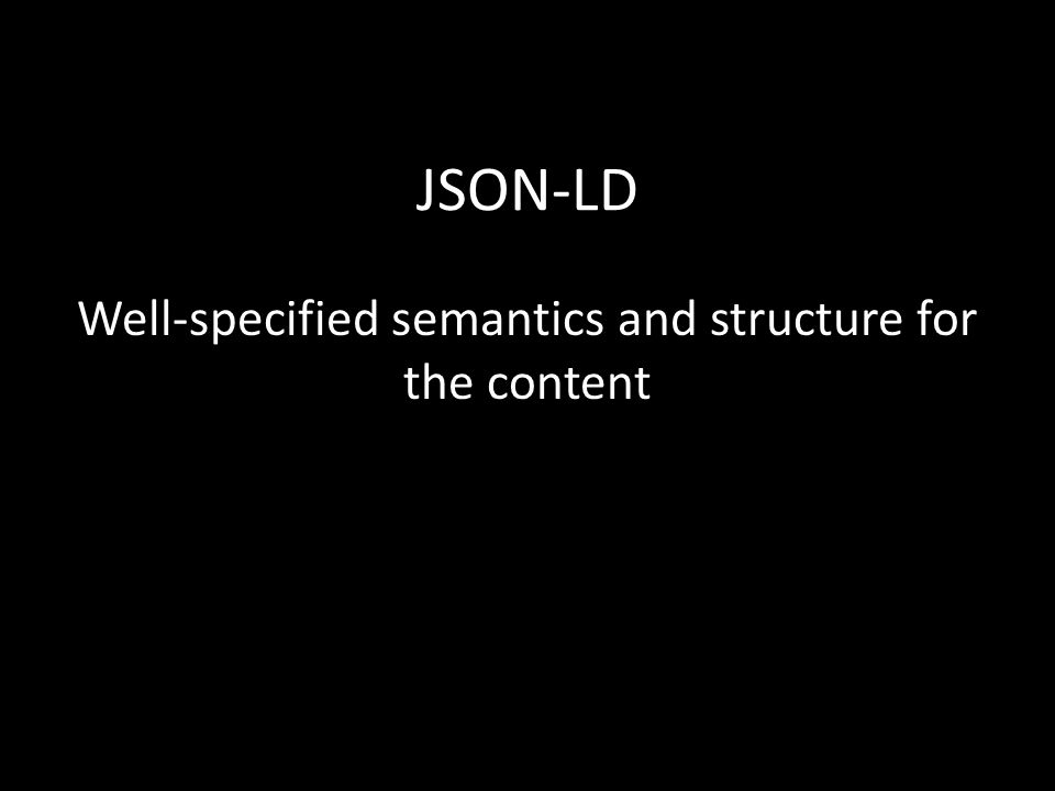 JSON-LD Well-specified semantics and structure for the content