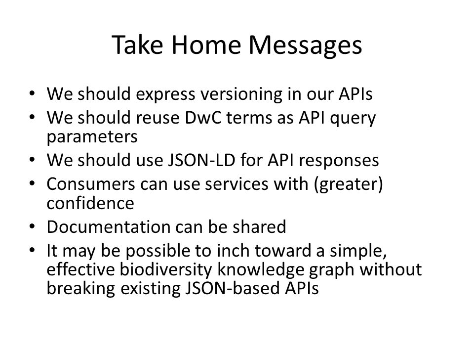 Take Home Messages We should express versioning in our APIs We should reuse DwC terms as API query parameters We should use JSON-LD for API responses Consumers can use services with (greater) confidence Documentation can be shared It may be possible to inch toward a simple, effective biodiversity knowledge graph without breaking existing JSON-based APIs