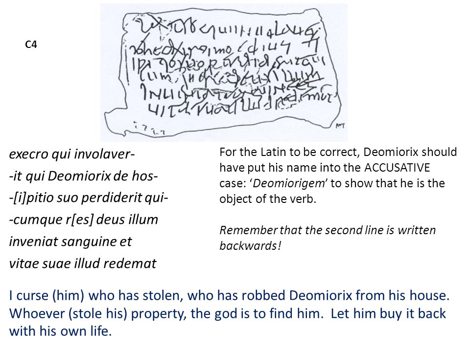C4 execro qui involaver- -it qui Deomiorix de hos- -[i]pitio suo perdiderit qui- -cumque r[es] deus illum inveniat sanguine et vitae suae illud redemat I curse (him) who has stolen, who has robbed Deomiorix from his house.
