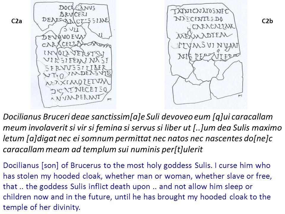C2aC2b Docilianus Bruceri deae sanctissim[a]e Suli devoveo eum [q]ui caracallam meum involaverit si vir si femina si servus si liber ut [..]um dea Sulis maximo letum [a]digat nec ei somnum permittat nec natos nec nascentes do[ne]c caracallam meam ad templum sui numinis per[t]ulerit Docilianus [son] of Brucerus to the most holy goddess Sulis.