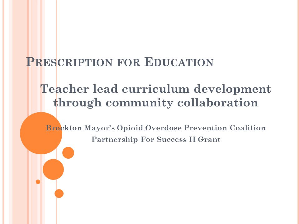 P RESCRIPTION FOR E DUCATION Teacher lead curriculum development through community collaboration Brockton Mayor's Opioid Overdose Prevention Coalition Partnership For Success II Grant