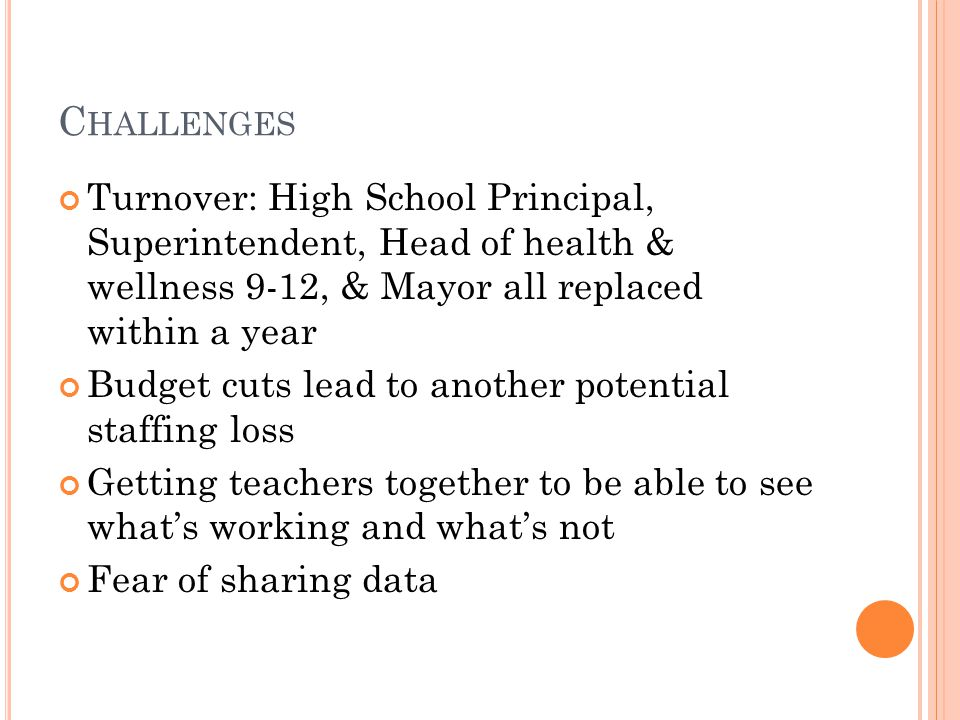 C HALLENGES Turnover: High School Principal, Superintendent, Head of health & wellness 9-12, & Mayor all replaced within a year Budget cuts lead to another potential staffing loss Getting teachers together to be able to see what's working and what's not Fear of sharing data