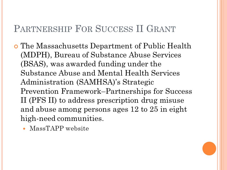 P ARTNERSHIP F OR S UCCESS II G RANT The Massachusetts Department of Public Health (MDPH), Bureau of Substance Abuse Services (BSAS), was awarded funding under the Substance Abuse and Mental Health Services Administration (SAMHSA)'s Strategic Prevention Framework–Partnerships for Success II (PFS II) to address prescription drug misuse and abuse among persons ages 12 to 25 in eight high-need communities.
