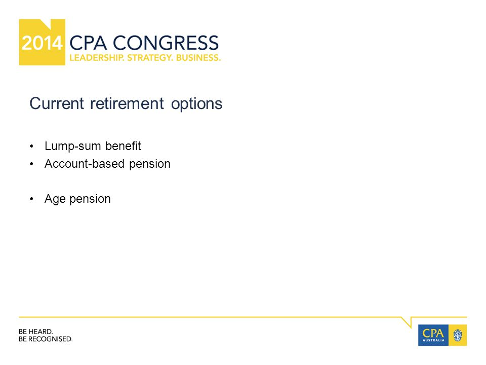 Current retirement options Lump-sum benefit Account-based pension Age pension