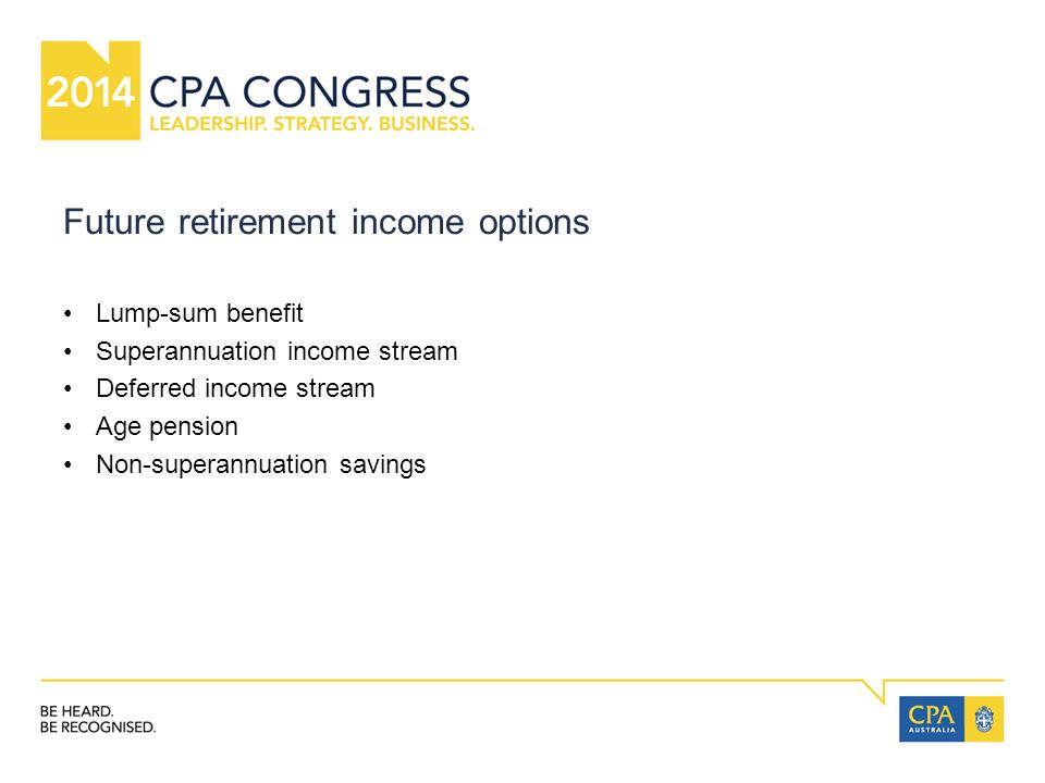Future retirement income options Lump-sum benefit Superannuation income stream Deferred income stream Age pension Non-superannuation savings