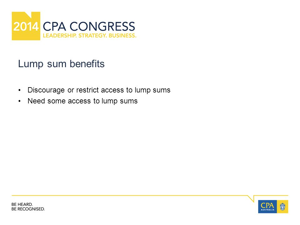 Lump sum benefits Discourage or restrict access to lump sums Need some access to lump sums